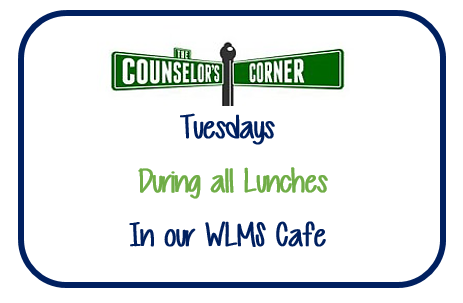 The Counselor's Corner Tuesdays During all Lunches In our WLMS Cafe