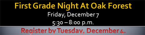 First Grade Night at Oak Forest Friday, December 7 5:30 - 8:00 pm Register by Tuesday, December 4