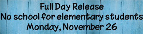 Full Day Release, no school for elementary students, Monday, November 26