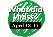 What did I miss? April 13 - 17