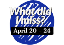What did I miss? April 20 - 24