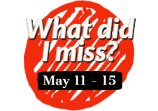 What did I miss? May 11 - 15
