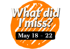 What did I miss? May 18 - 22