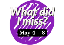 What did I miss? May 4 - 8