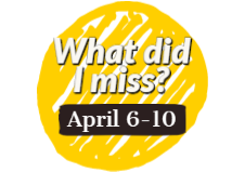What did I miss? April 6 - 10
