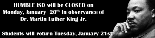 Humble ISD will be Closed on Monday January 20th in observance of MLK Jr. Day.