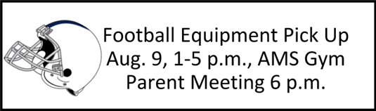 Football Equipment Pick Up Aug. 9, 1-5 p.m., AMS Gym Parent Meeting 6 p.m.