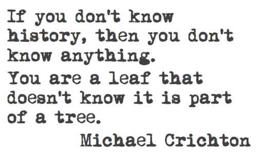 If you don't know history, then you don't know anything. You are a leaf that doesn't know it is part of a tree. M. Crichton
